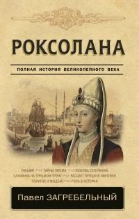 Загребельный Павел - Роксолана. Полная история великолепного века