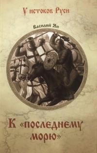 Василий Ян - К «последнему морю»