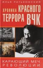Илья Ратьковский - Хроника красного террора ВЧК. Карающий меч революции
