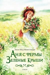 Люси Мод Монтгомери - Аня с фермы Зеленые крыши