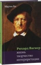 Мартин Гек - Рихард Вагнер: жизнь, творчество, интерпретации