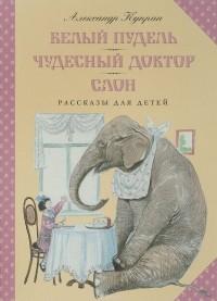 Куприн Александр - Белый пудель. Чудесный доктор. Слон (сборник)