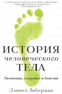 Дэниел Либерман - История человеческого тела. Эволюция, здоровье и болезни