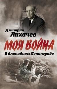 Дмитрий Лихачев - В блокадном Ленинграде