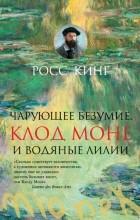 Росс Кинг — Чарующее безумие. Клод Моне и водяные лилии
