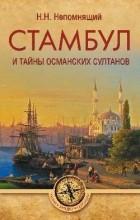 Непомнящий Николай Николаевич - Стамбул и тайны османских султанов