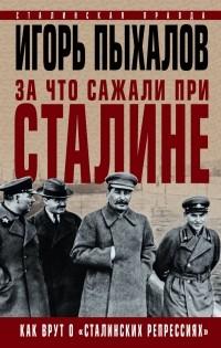 Пыхалов Игорь Васильевич - За что сажали при Сталине. Как врут о «сталинских репрессиях»