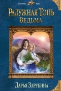 Дарья Зарубина - Радужная топь. Ведьма