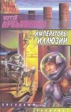 Сергей Лукьяненко - Императоры иллюзий (сборник)