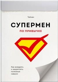 Тайнан  - Супермен по привычке. Как внедрять и закреплять полезные привычки