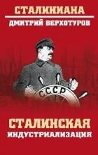 Дмитрий Верхотуров - Сталинская индустриализация