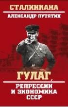 Путятин Александр Юрьевич - ГУЛАГ, репрессии и экономика СССР