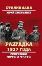 Емельянов Юрий Васильевич - Разгадка 1937 года. Репрессии: мифы и факты