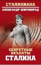 Широкорад Александр Борисович - Секретные объекты Сталина