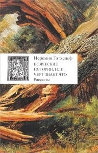 Иеремия Готхельф - Всяческие истории, или Черт знает что (сборник)