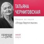 Татьяна Черниговская - Лекция «Откуда берутся мысли»