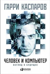 Гарри Каспаров - Человек и компьютер. Взгляд в будущее