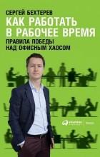 Сергей Бехтерев - Как работать в рабочее время. Правила победы над офисным хаосом