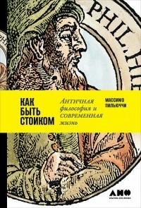 Массимо Пильюччи - Как быть стоиком. Античная философия и современная жизнь