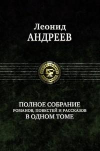 Леонид Андреев - Полное собрание романов, повестей и рассказов в одном томе (сборник)