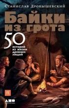 Станислав Дробышевский - Байки из грота: 50 историй из жизни древних людей