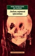 без автора - Мистические истории. Любовь мертвой красавицы