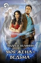 Андрей Белянин — Моя жена — ведьма
