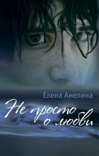Елена Амелина - Не просто олюбви. Сборник