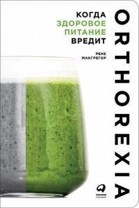 Рене Макгрегор - Когда здоровое питание вредит. Орторексия