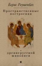 Б. В. Раушенбах - Пространственные построения в древнерусской живописи