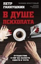 Петр Ганнушкин - В душе психопата. Путешествие в мир без жалости, совести и чувств