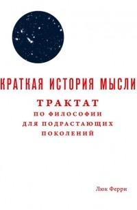 Люк Ферри - Краткая история мысли. Трактат по философии для подрастающих поколений