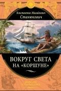 """Константин Михайлович Станюкович - Вокруг света на """"Коршуне"""""""