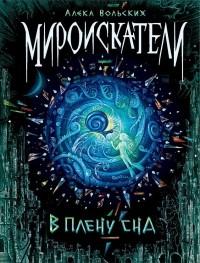 Алека Вольских - Мироискатели. В плену сна