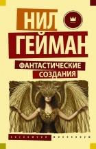 Нил Гейман - Фантастические создания