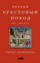 Питер Франкопан - Первый крестовый поход. Зов с Востока