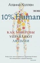Аланна Коллен - 10% Human. Как микробы управляют людьми