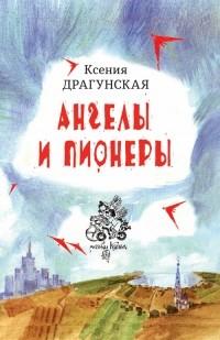 Ксения Драгунская - Ангелы и пионеры