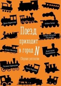 Алиса-Наталия Логинова - Поезд приходит в город N. Сборник рассказов
