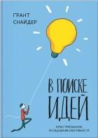 Грант Снайдер - В поиске идей. Иллюстрированное исследование креативности