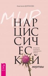 Анастасия Долганова - Мир нарциссической жертвы. Отношения в контексте современного невроза