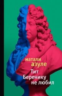 Натали Азуле - Тит Беренику не любил