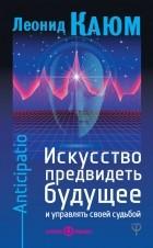 Леонид Каюм - Искусство предвидеть будущее и управлять своей судьбой. Anticipatio