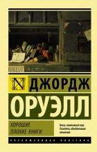 Джордж Оруэлл - Хорошие плохие книги. Эссе