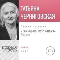 Татьяна Черниговская - Как научить мозг учиться. Лондон. Лекция