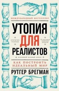 Рутгер Брегман - Утопия для реалистов. Как построить идеальный мир