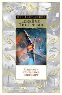 Джеймс Типтри-младший - Счастье — это теплый звездолет (сборник)