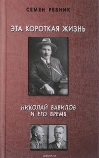 Семен Резник - Эта короткая жизнь. Николай Вавилов и его время