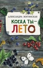 Александра Житинская - Когда ты - лето