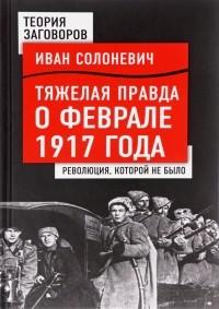 Иван Солоневич - Тяжелая правда о феврале 1917 года. Революция, которой не было